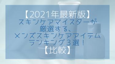 【2021年最新版】スキンケアマイスターが厳選する、メンズスキンケアアイテムランキング3選!
